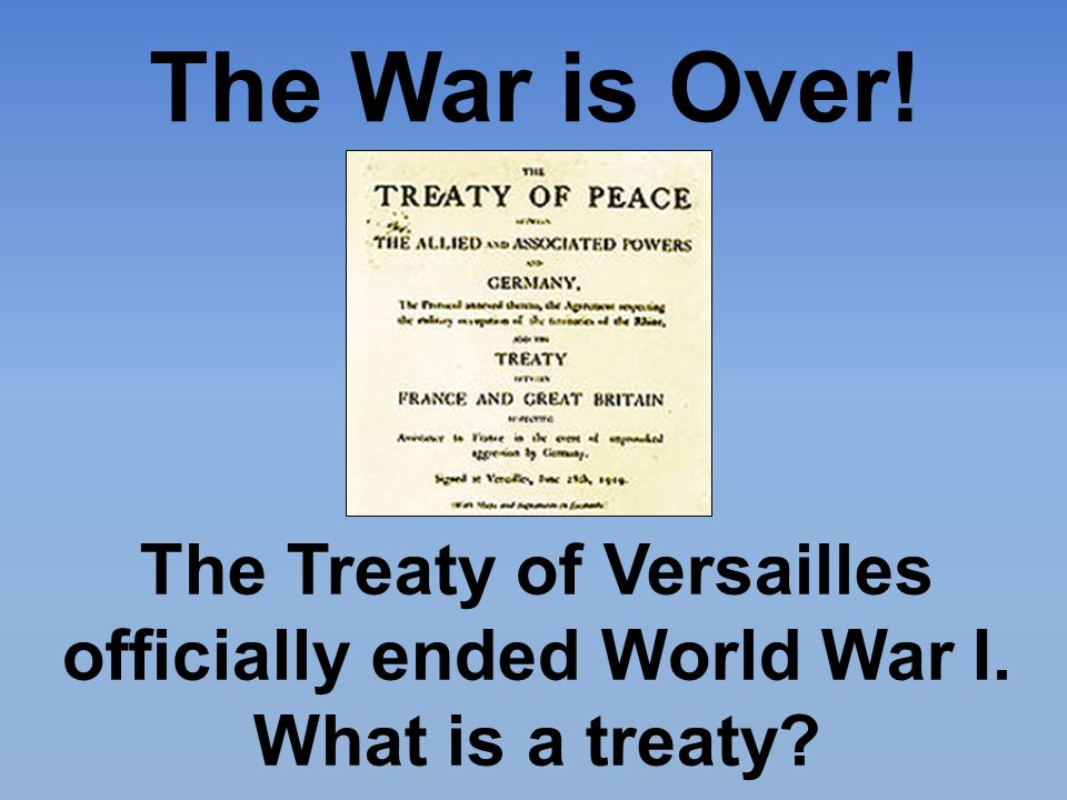 The War is Over! The Treaty of Versailles officially ended World War I. What is a treaty