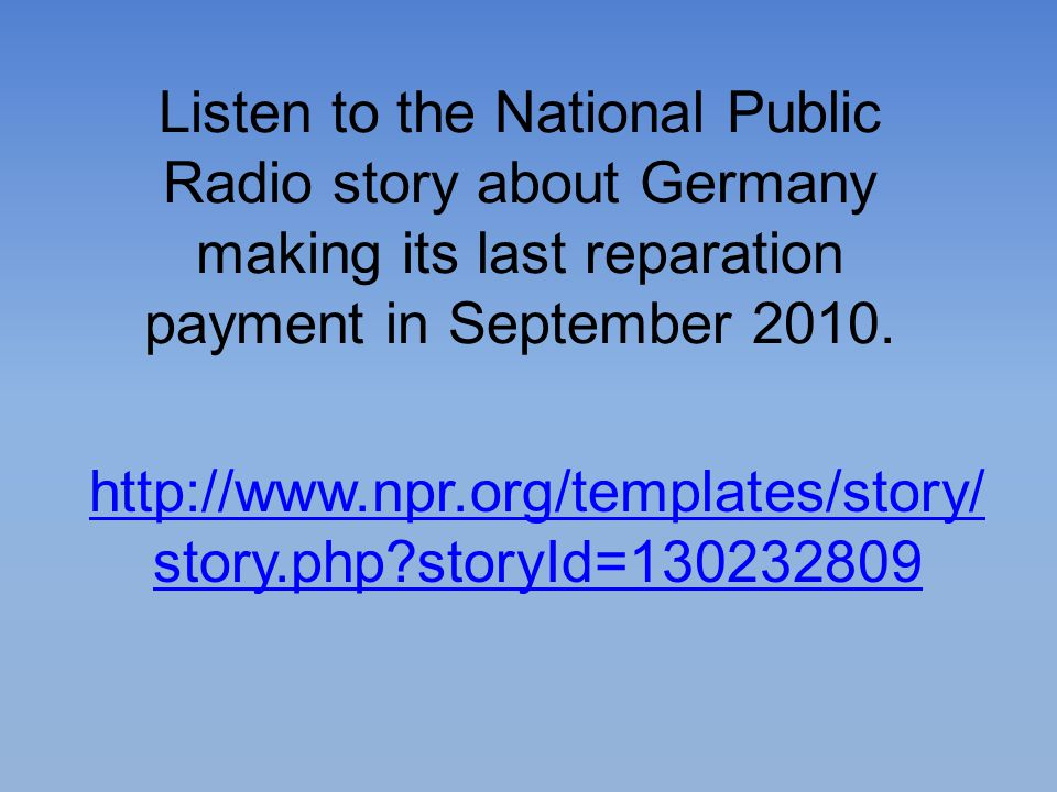 Listen to the National Public Radio story about Germany making its last reparation payment in September 2010.