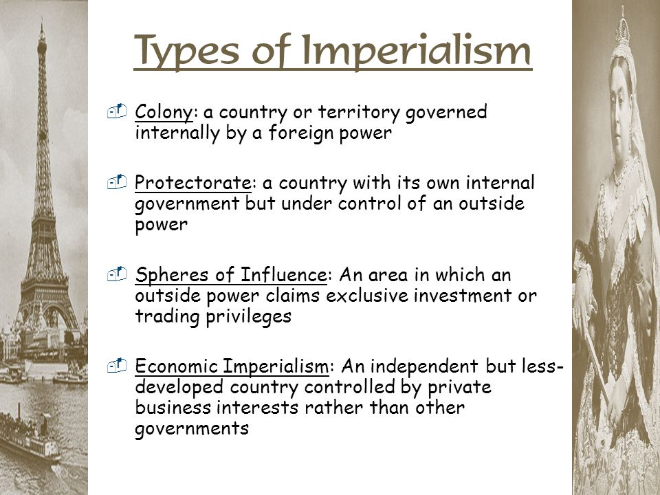 Types of Imperialism Colony: a country or territory governed internally by a foreign power.