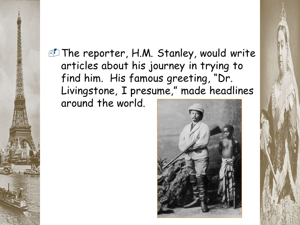 The reporter, H.M. Stanley, would write articles about his journey in trying to find him.