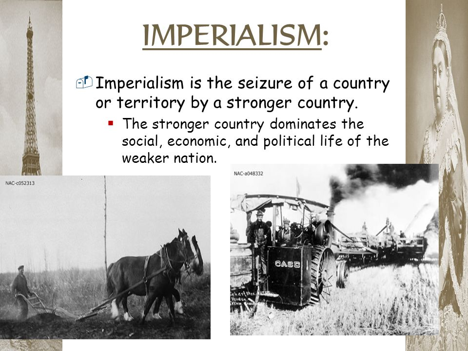 IMPERIALISM: Imperialism is the seizure of a country or territory by a stronger country.