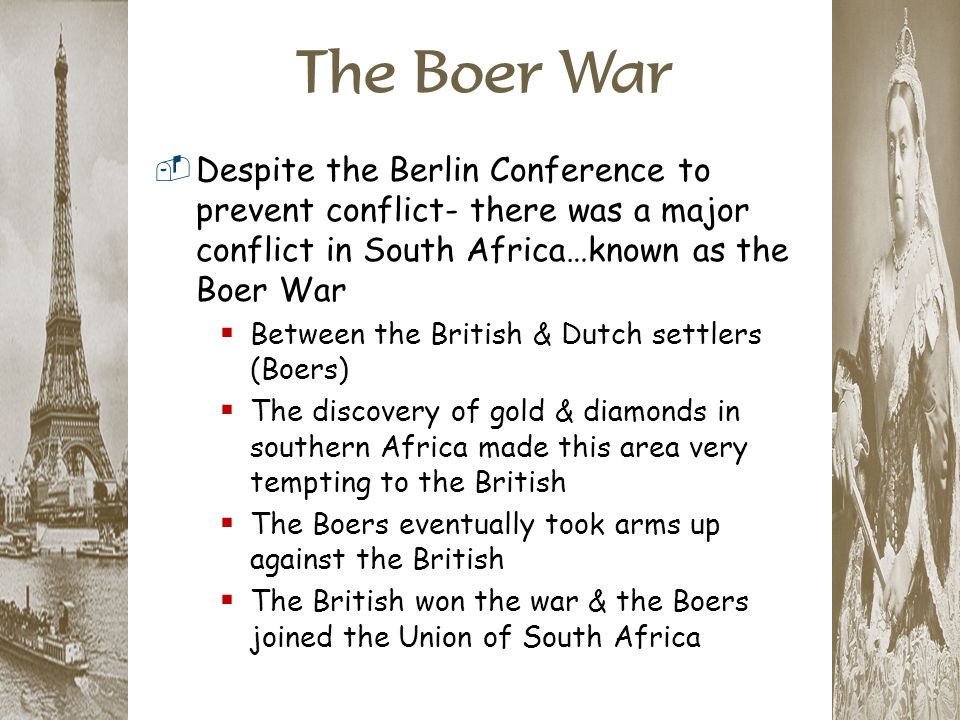 The Boer War Despite the Berlin Conference to prevent conflict- there was a major conflict in South Africa…known as the Boer War.