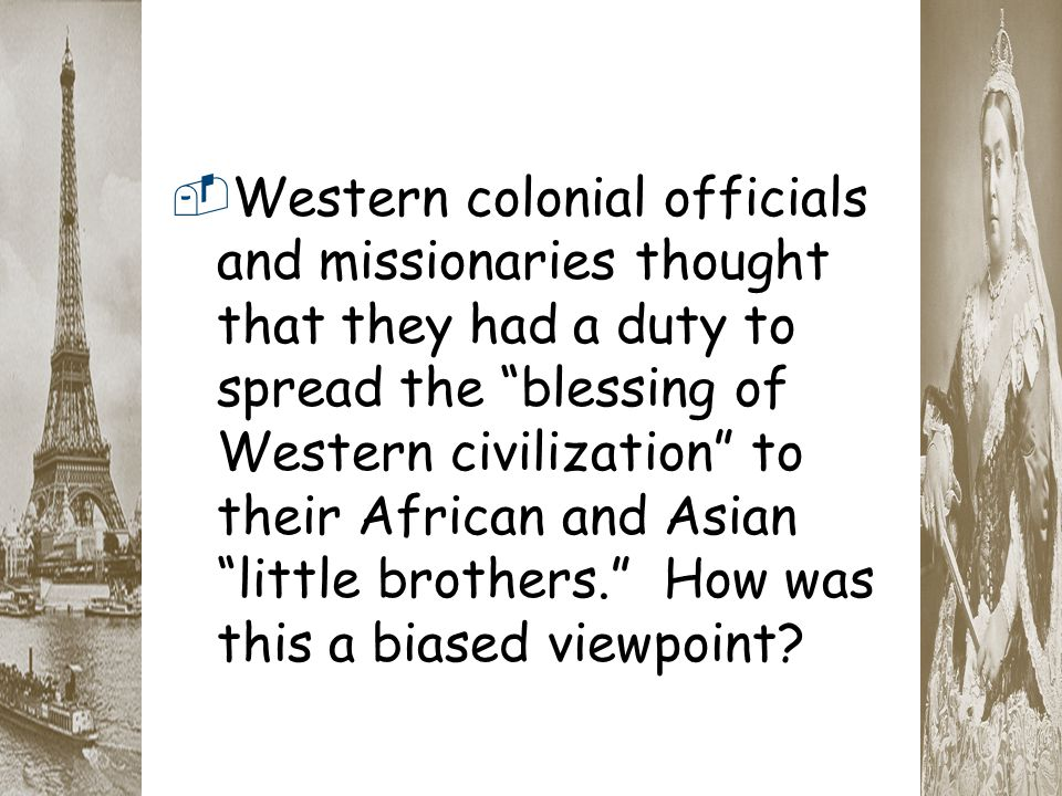 Western colonial officials and missionaries thought that they had a duty to spread the blessing of Western civilization to their African and Asian little brothers. How was this a biased viewpoint