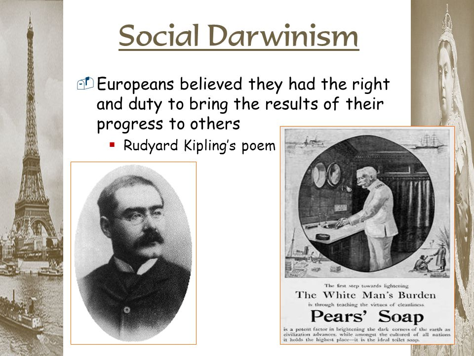Social Darwinism Europeans believed they had the right and duty to bring the results of their progress to others.
