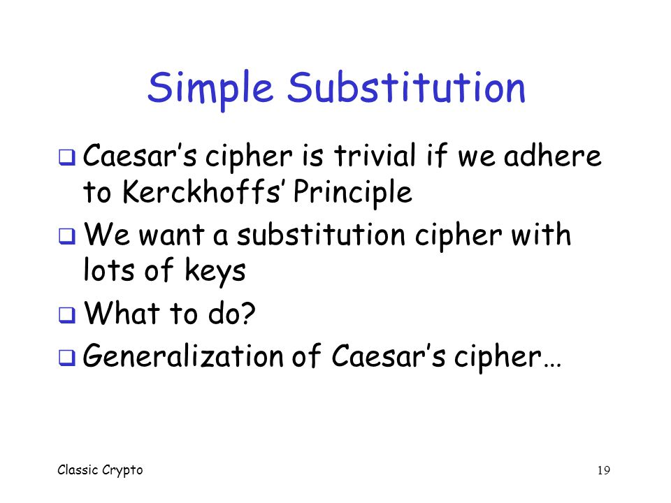 Simple Substitution Caesar's cipher is trivial if we adhere to Kerckhoffs' Principle. We want a substitution cipher with lots of keys.