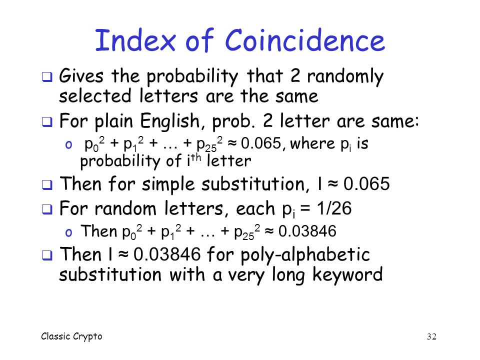 Index of Coincidence Gives the probability that 2 randomly selected letters are the same. For plain English, prob. 2 letter are same: