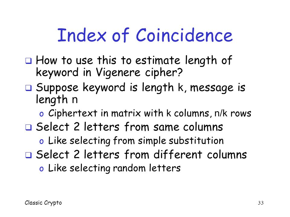 Index of Coincidence How to use this to estimate length of keyword in Vigenere cipher Suppose keyword is length k, message is length n.