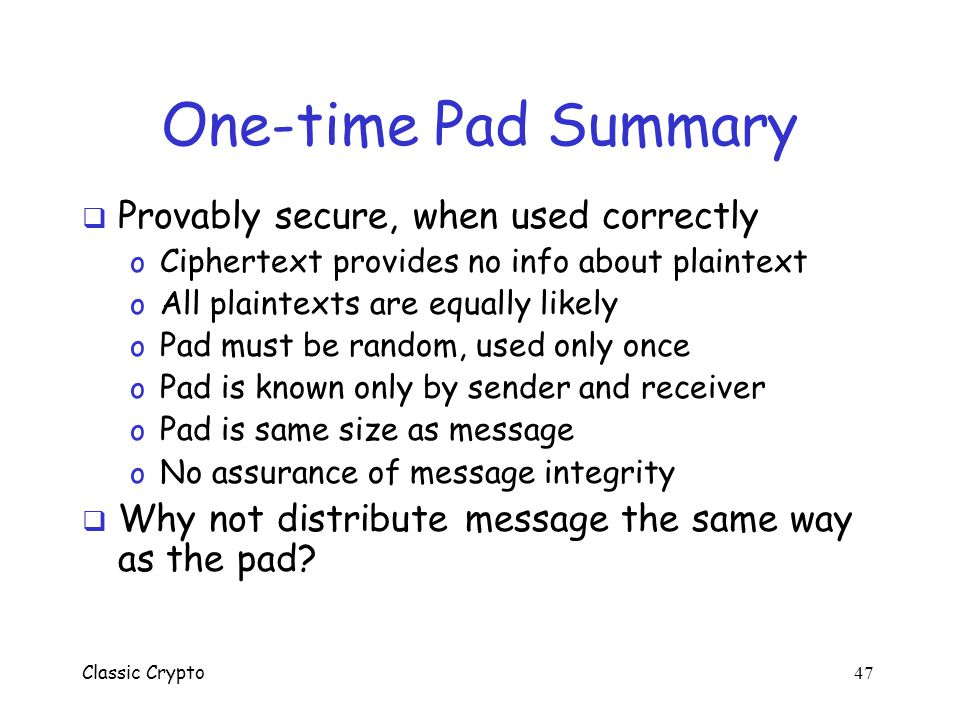 One-time Pad Summary Provably secure, when used correctly
