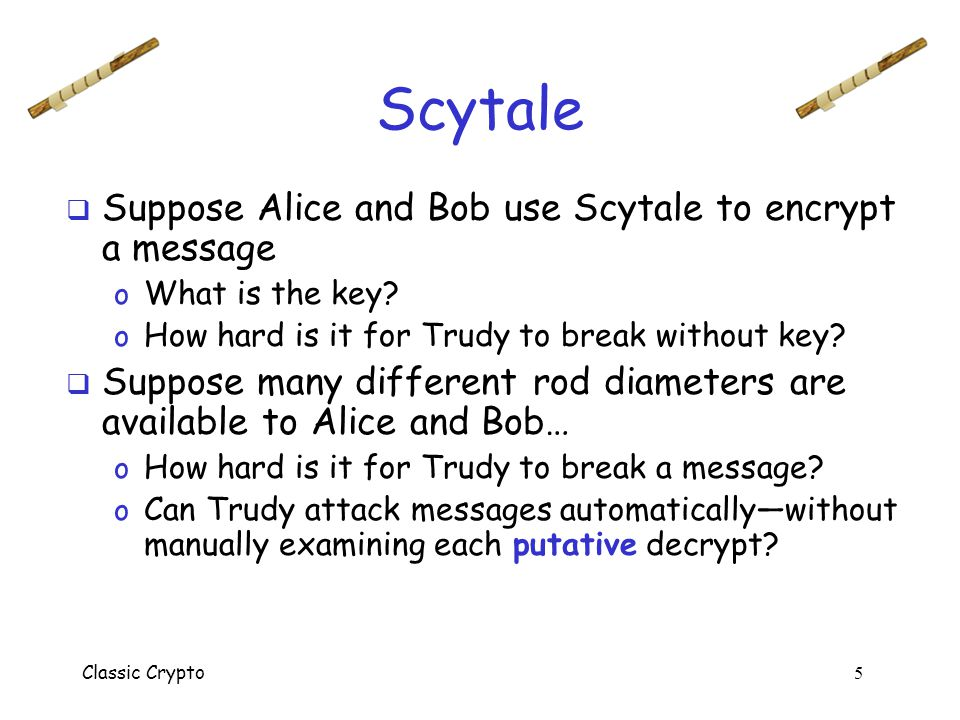 Scytale Suppose Alice and Bob use Scytale to encrypt a message