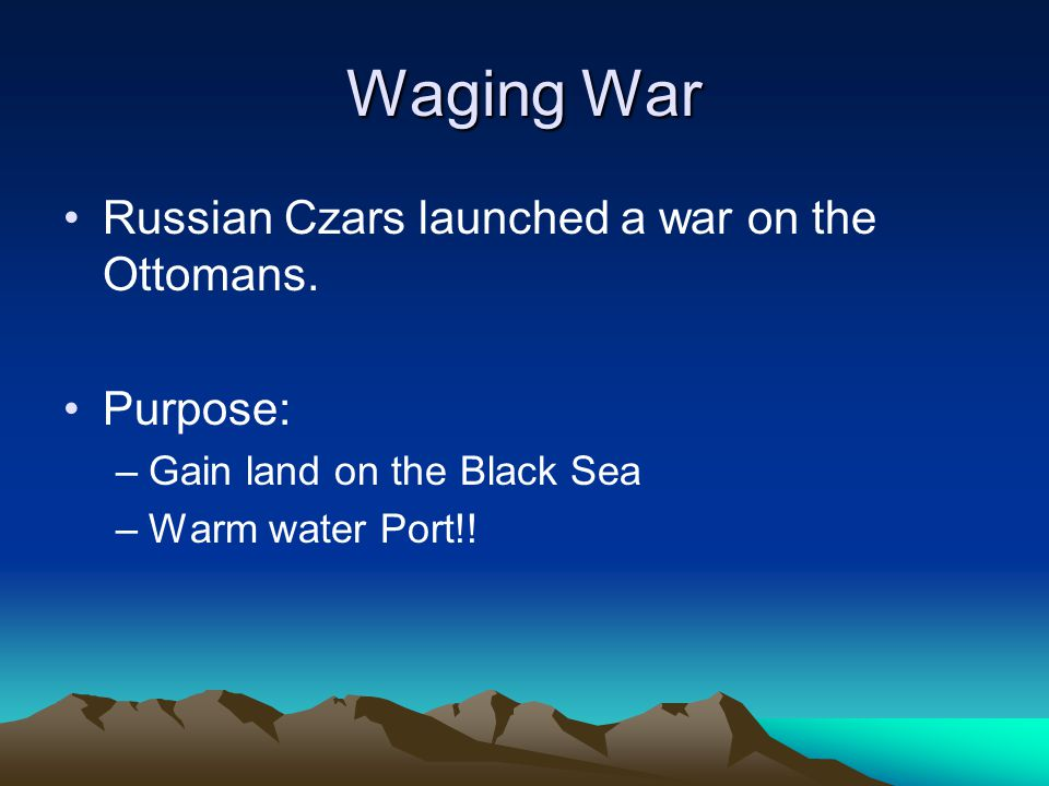 Waging War Russian Czars launched a war on the Ottomans. Purpose: