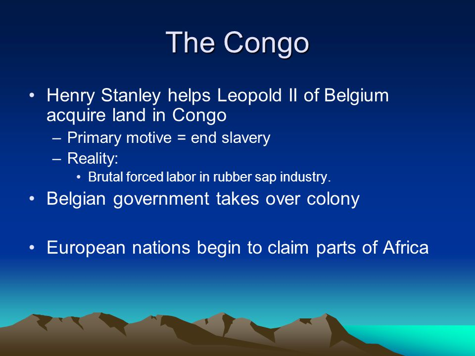 The Congo Henry Stanley helps Leopold II of Belgium acquire land in Congo. Primary motive = end slavery.