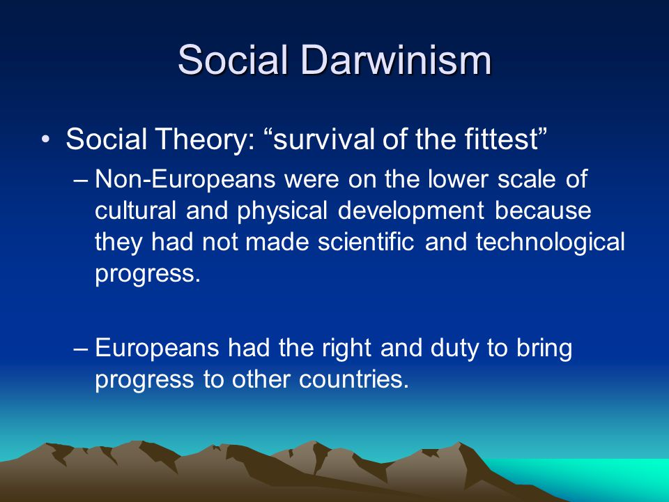 Social Darwinism Social Theory: survival of the fittest