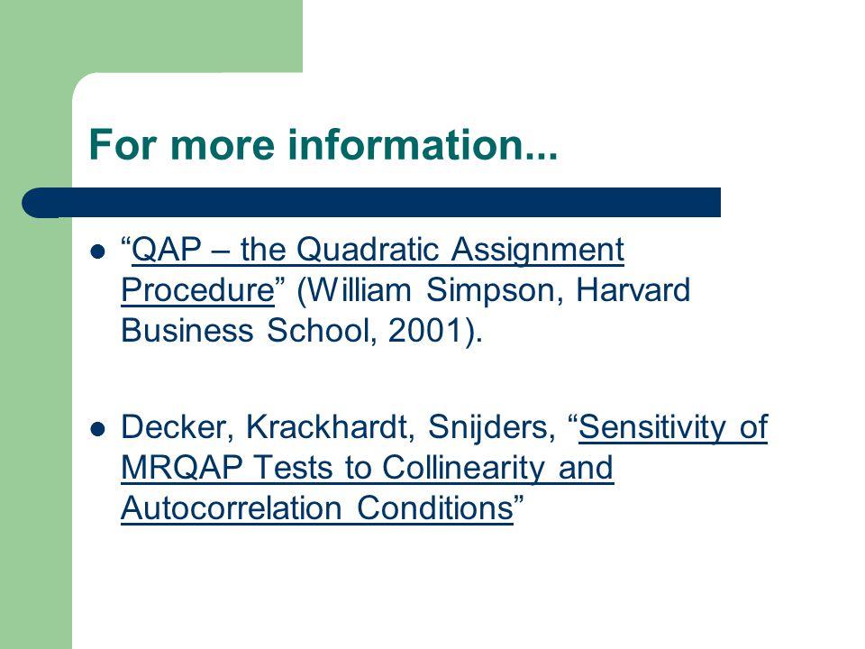 For more information... QAP – the Quadratic Assignment Procedure (William Simpson, Harvard Business School, 2001).