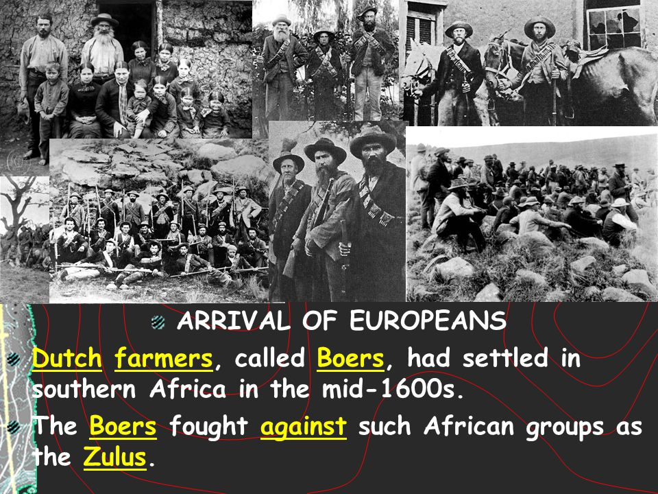 ARRIVAL OF EUROPEANS Dutch farmers, called Boers, had settled in southern Africa in the mid-1600s.