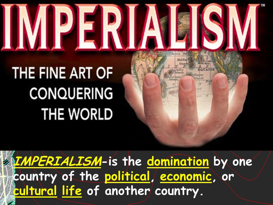 IMPERIALISM-is the domination by one country of the political, economic, or cultural life of another country.