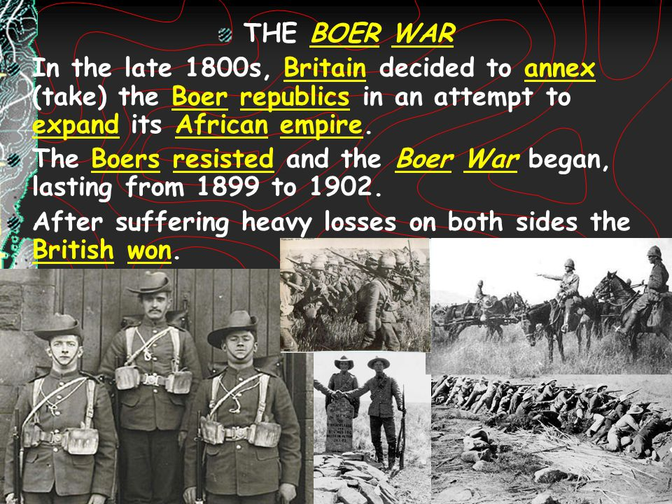 THE BOER WAR In the late 1800s, Britain decided to annex (take) the Boer republics in an attempt to expand its African empire.