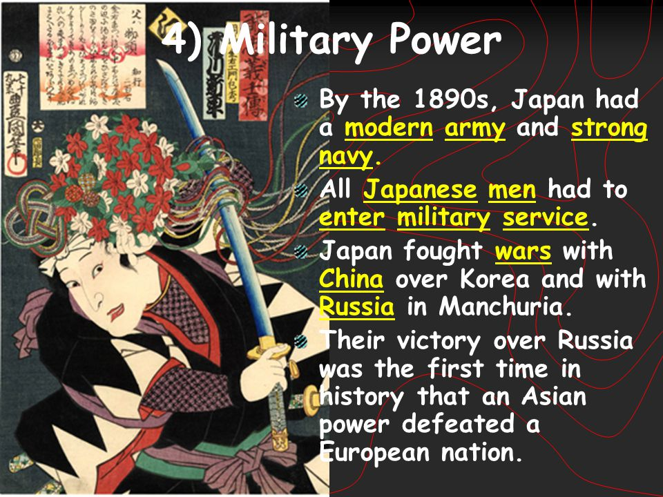 4) Military Power By the 1890s, Japan had a modern army and strong navy. All Japanese men had to enter military service.