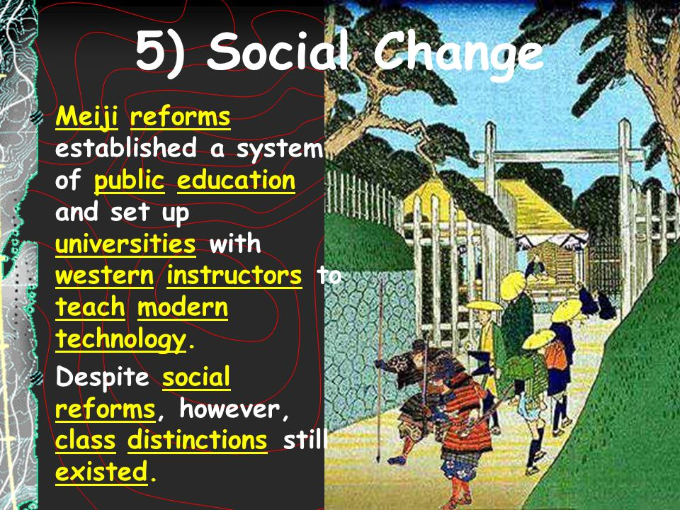 5) Social Change Meiji reforms established a system of public education and set up universities with western instructors to teach modern technology.