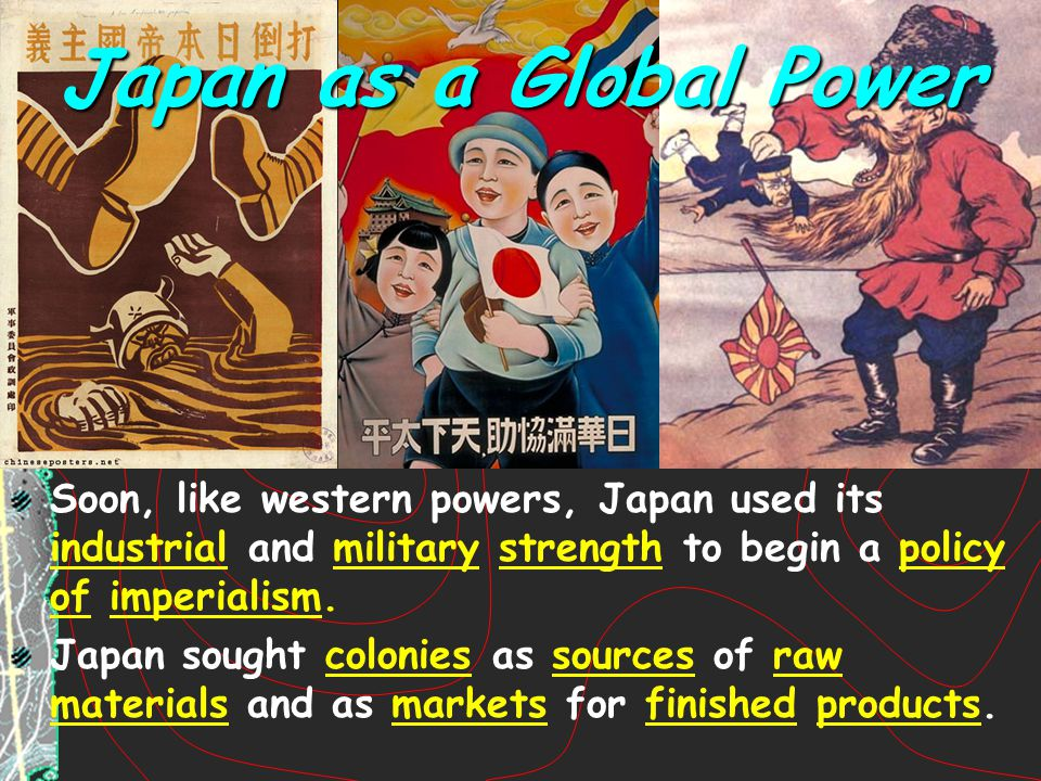 Japan as a Global Power Soon, like western powers, Japan used its industrial and military strength to begin a policy of imperialism.