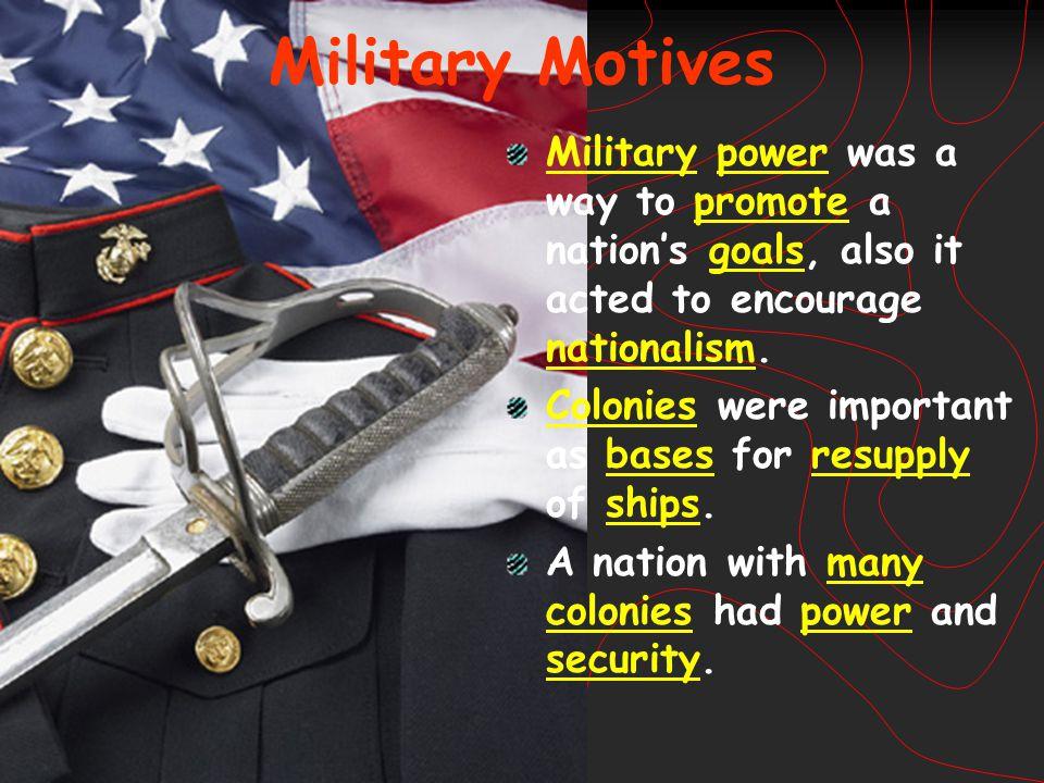 Military Motives Military power was a way to promote a nation's goals, also it acted to encourage nationalism.