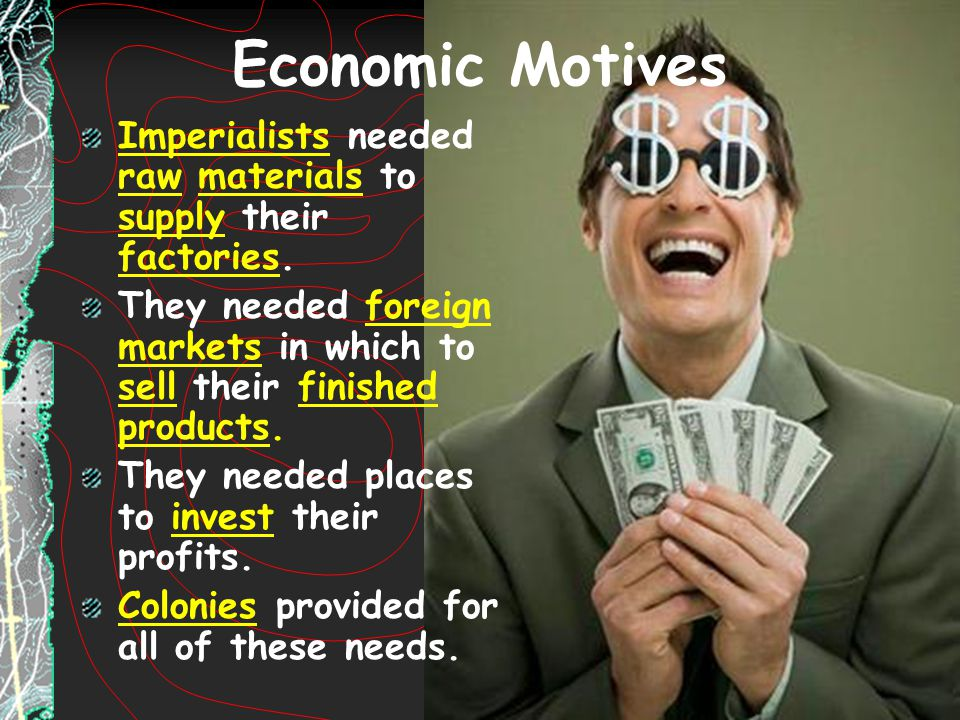 Economic Motives Imperialists needed raw materials to supply their factories. They needed foreign markets in which to sell their finished products.