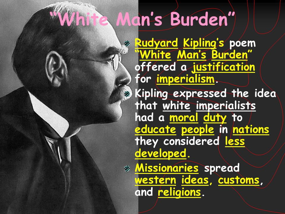 White Man's Burden Rudyard Kipling's poem White Man's Burden offered a justification for imperialism.