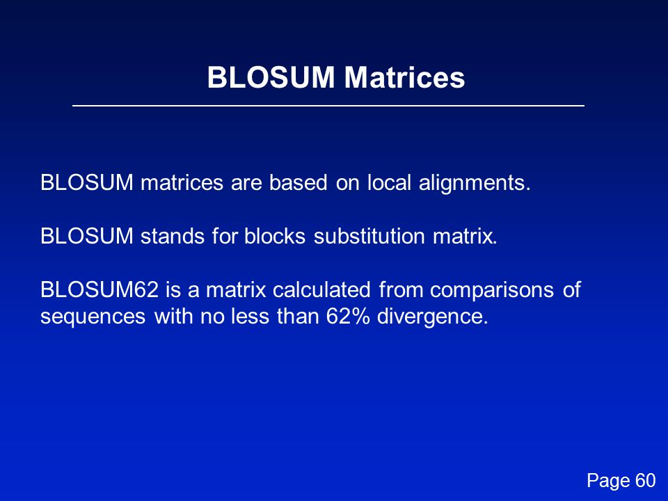 BLOSUM Matrices BLOSUM matrices are based on local alignments.