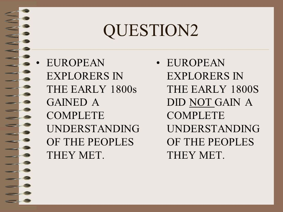 QUESTION2 EUROPEAN EXPLORERS IN THE EARLY 1800s GAINED A COMPLETE UNDERSTANDING OF THE PEOPLES THEY MET.
