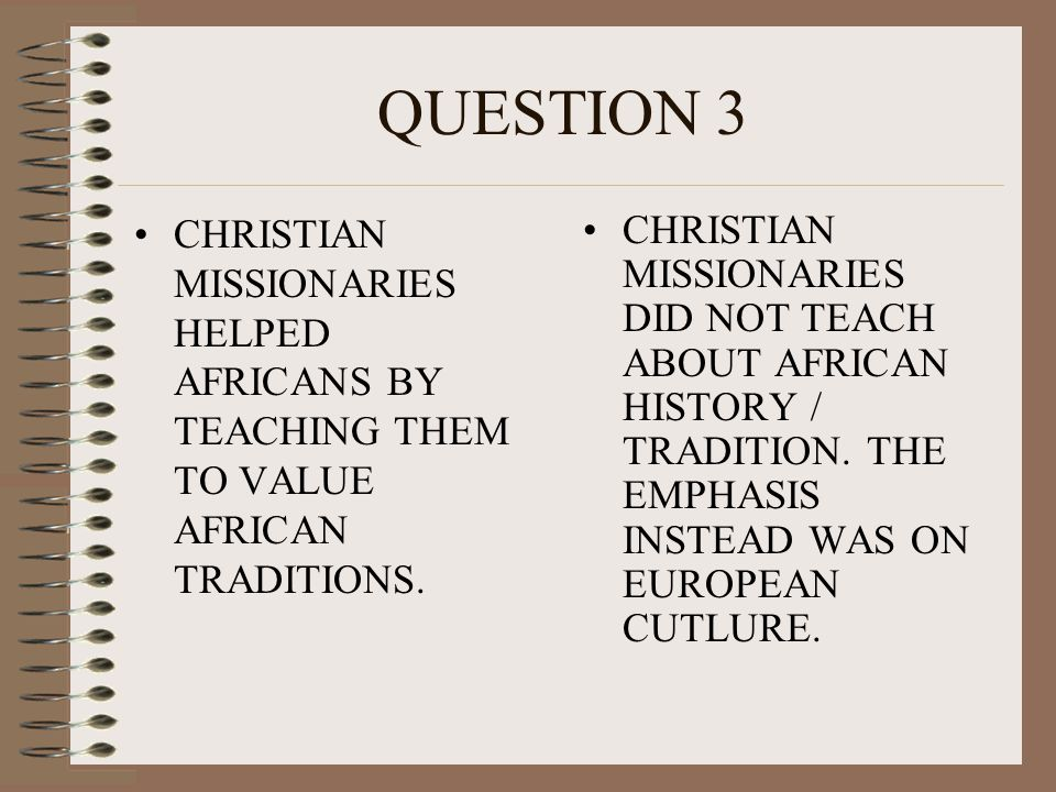 QUESTION 3 CHRISTIAN MISSIONARIES HELPED AFRICANS BY TEACHING THEM TO VALUE AFRICAN TRADITIONS.