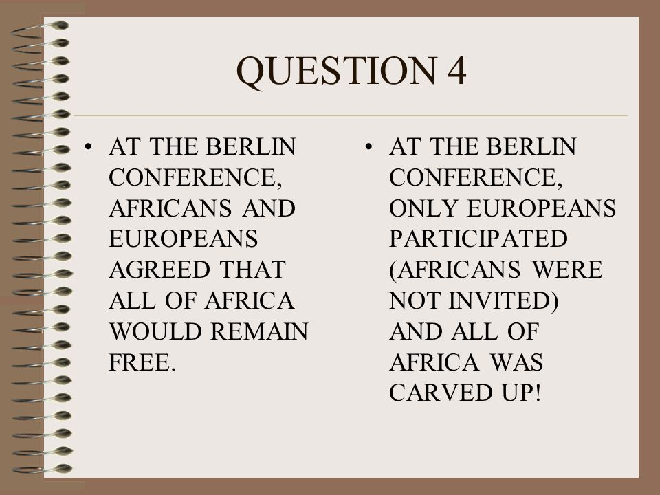 QUESTION 4 AT THE BERLIN CONFERENCE, AFRICANS AND EUROPEANS AGREED THAT ALL OF AFRICA WOULD REMAIN FREE.