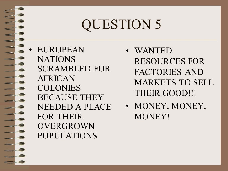 QUESTION 5 EUROPEAN NATIONS SCRAMBLED FOR AFRICAN COLONIES BECAUSE THEY NEEDED A PLACE FOR THEIR OVERGROWN POPULATIONS.