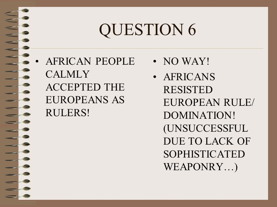 QUESTION 6 AFRICAN PEOPLE CALMLY ACCEPTED THE EUROPEANS AS RULERS!