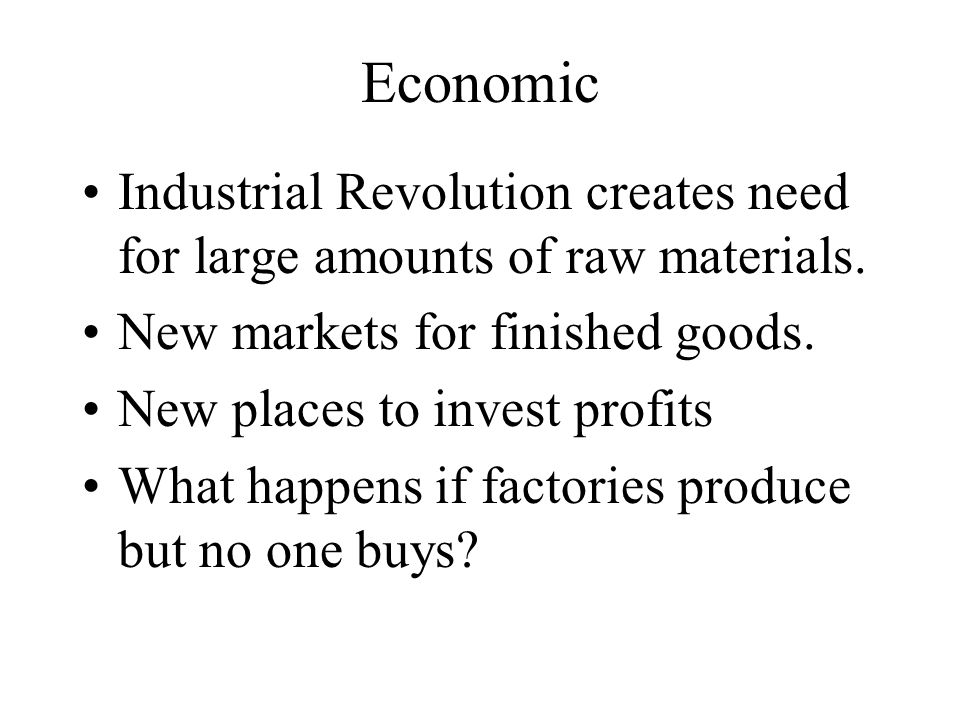 Economic Industrial Revolution creates need for large amounts of raw materials. New markets for finished goods.