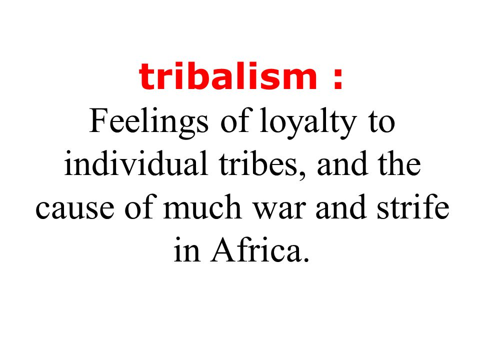 tribalism : Feelings of loyalty to individual tribes, and the cause of much war and strife in Africa.