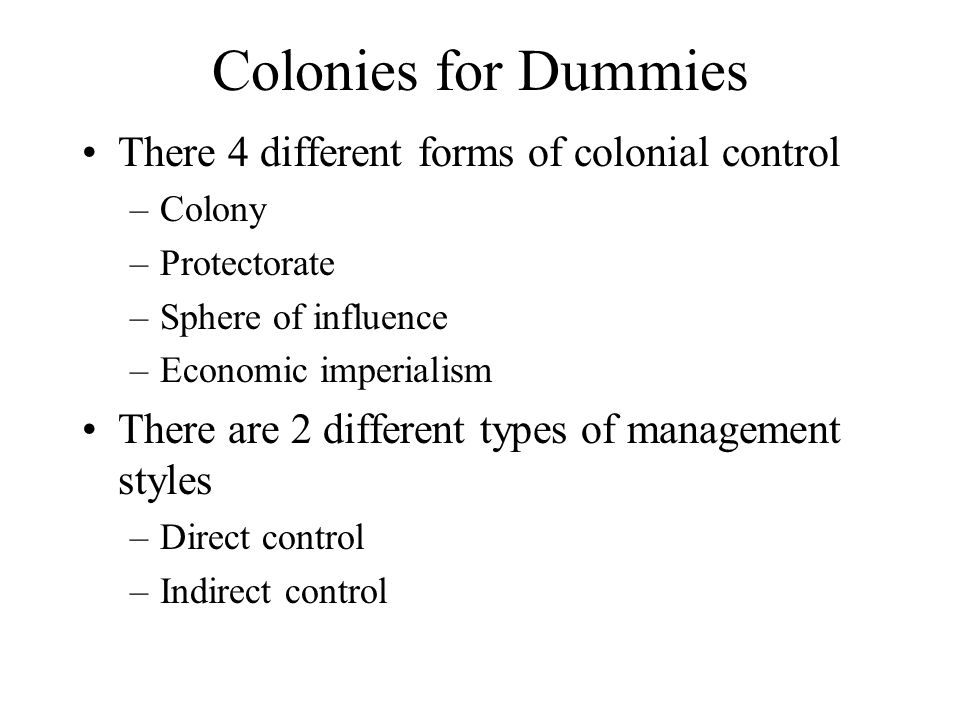 Colonies for Dummies There 4 different forms of colonial control