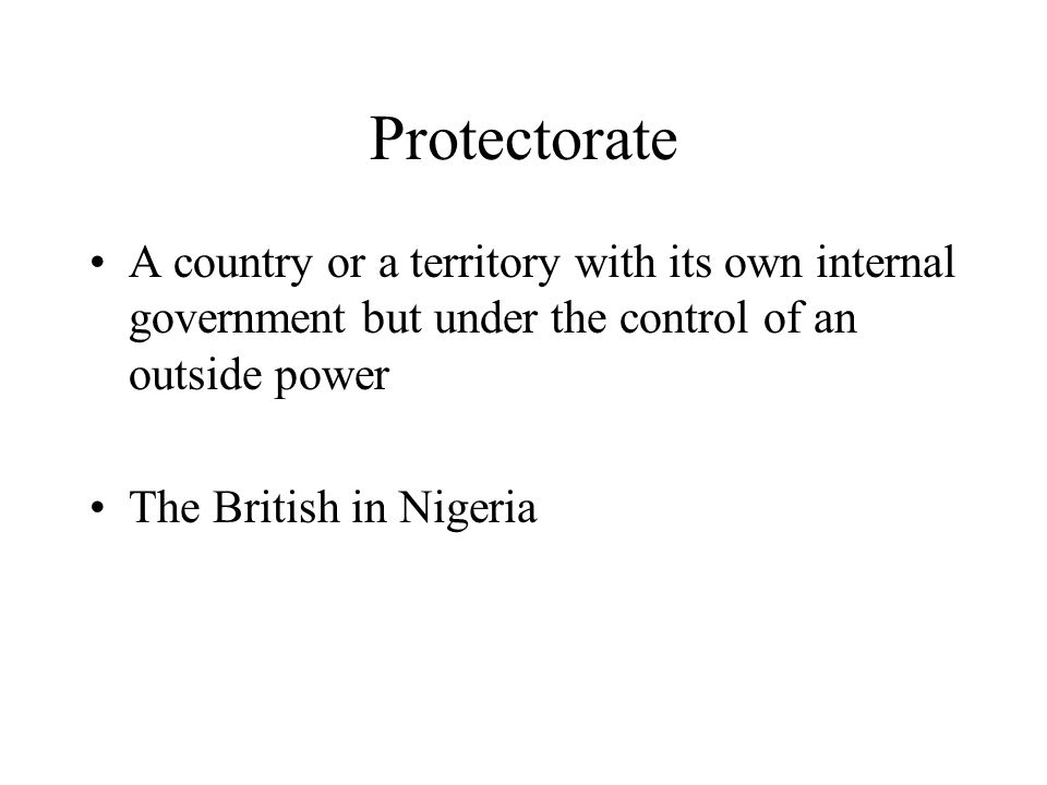 Protectorate A country or a territory with its own internal government but under the control of an outside power.