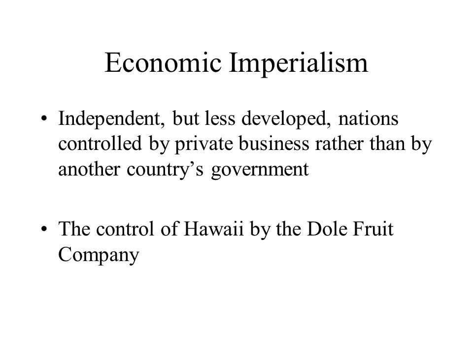 Economic Imperialism Independent, but less developed, nations controlled by private business rather than by another country's government.