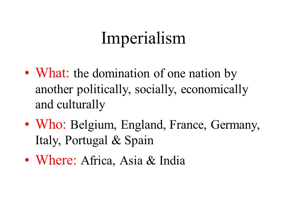 Imperialism What: the domination of one nation by another politically, socially, economically and culturally.