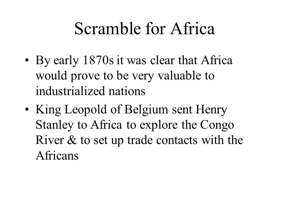 Scramble for Africa By early 1870s it was clear that Africa would prove to be very valuable to industrialized nations.