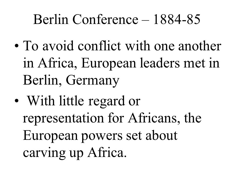 Berlin Conference – 1884-85 To avoid conflict with one another in Africa, European leaders met in Berlin, Germany.