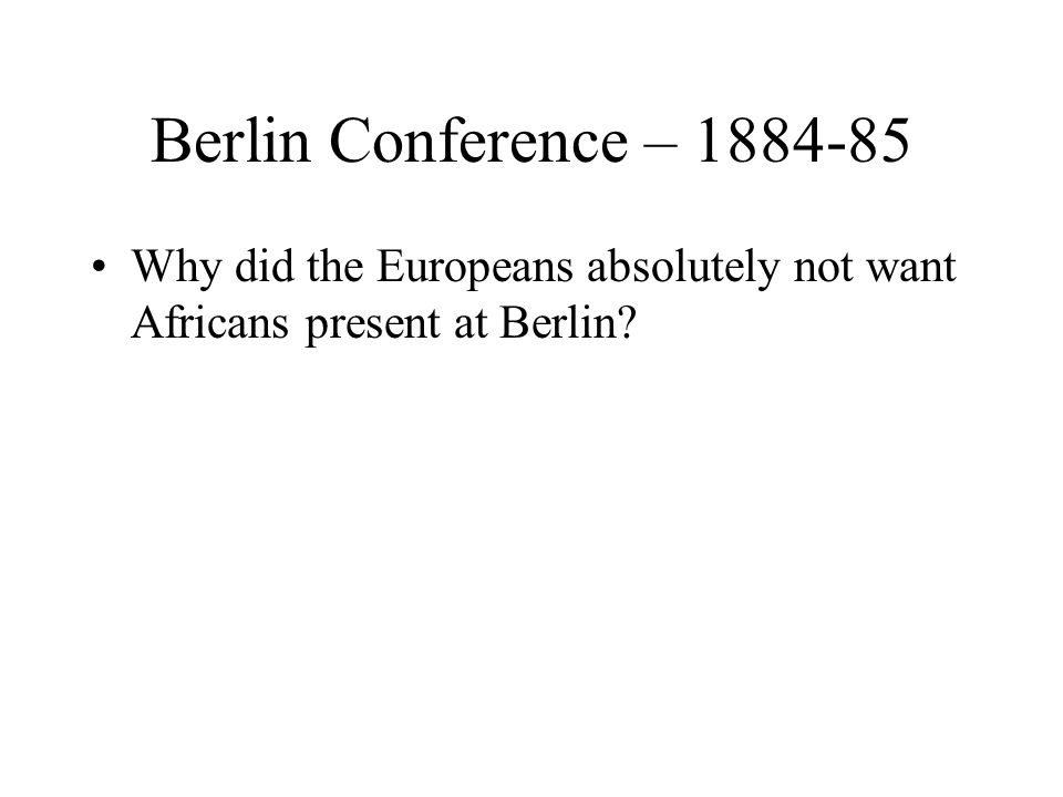 Berlin Conference – 1884-85 Why did the Europeans absolutely not want Africans present at Berlin