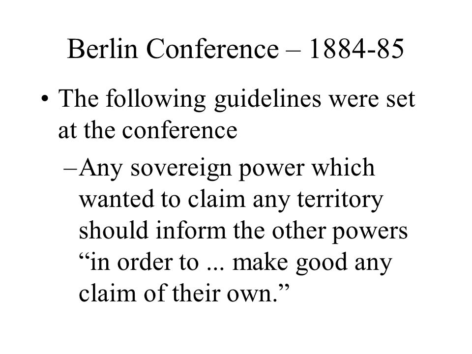 Berlin Conference – 1884-85 The following guidelines were set at the conference.