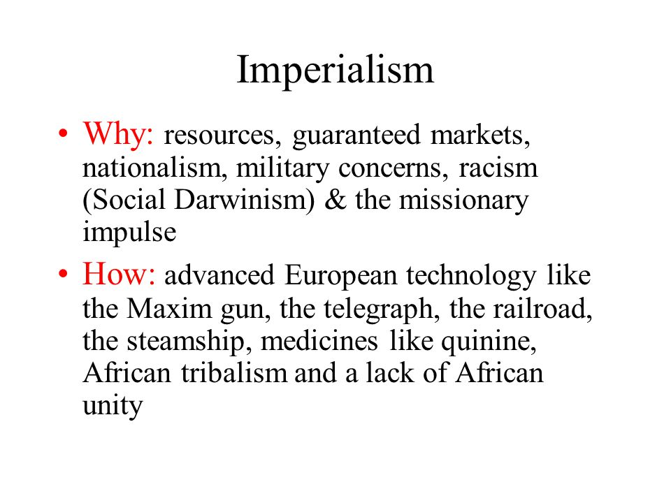 Imperialism Why: resources, guaranteed markets, nationalism, military concerns, racism (Social Darwinism) & the missionary impulse.