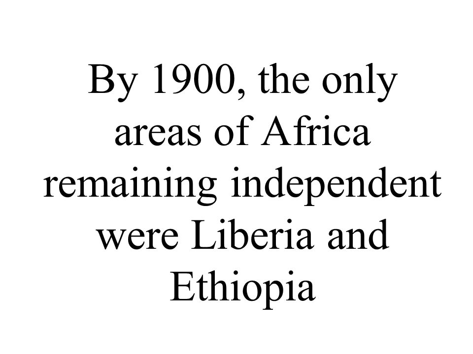 By 1900, the only areas of Africa remaining independent were Liberia and Ethiopia