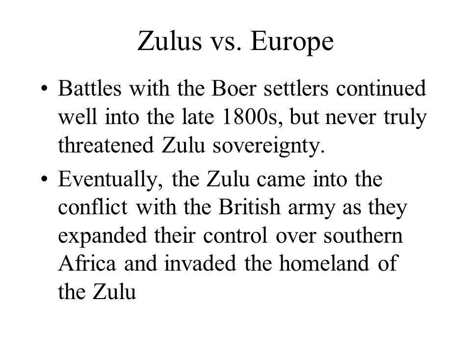 Zulus vs. Europe Battles with the Boer settlers continued well into the late 1800s, but never truly threatened Zulu sovereignty.
