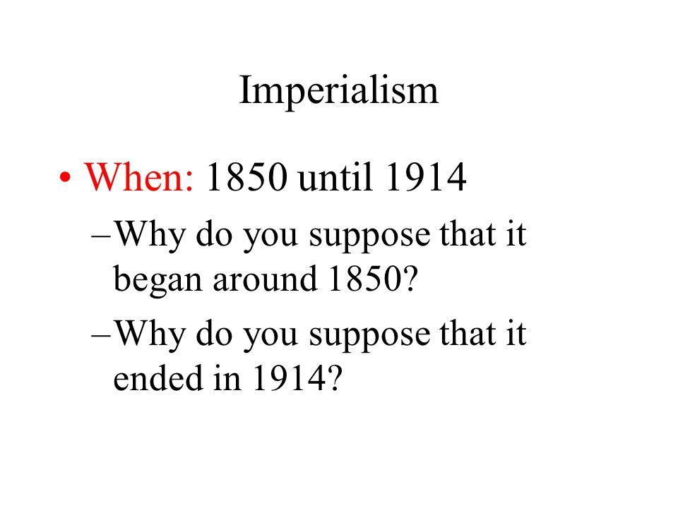 Imperialism When: 1850 until 1914