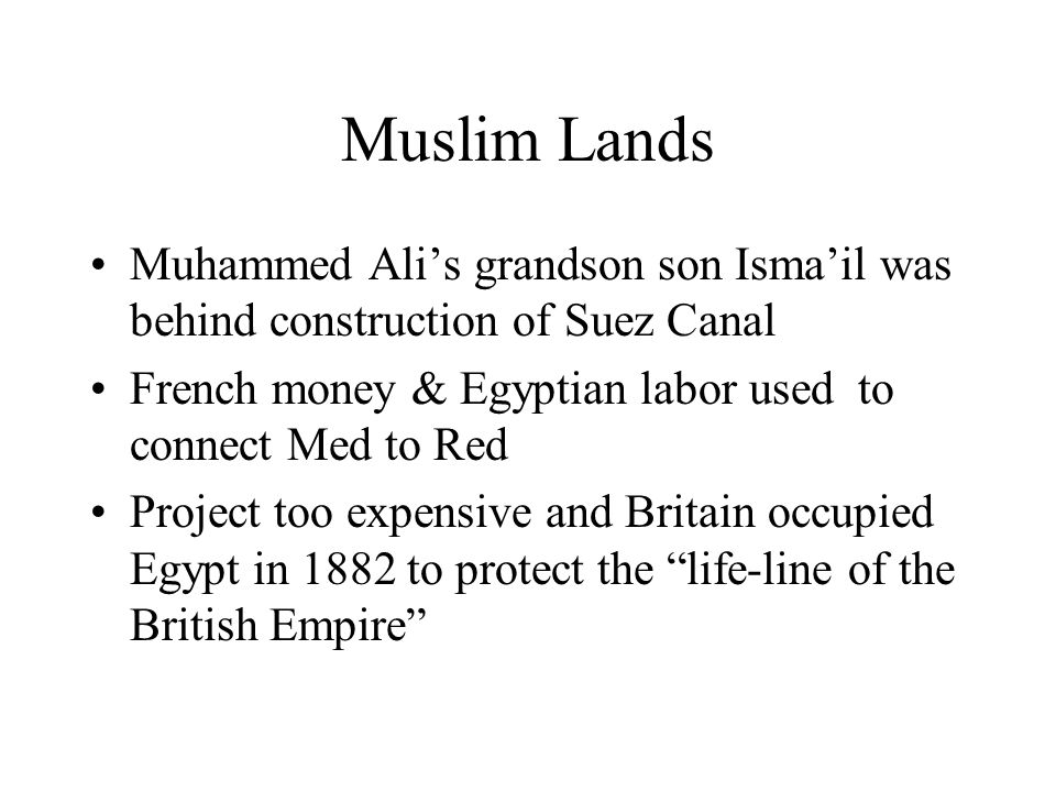 Muslim Lands Muhammed Ali's grandson son Isma'il was behind construction of Suez Canal. French money & Egyptian labor used to connect Med to Red.