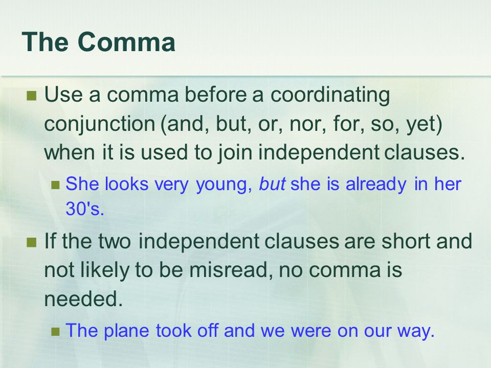 The Comma Use a comma before a coordinating conjunction (and, but, or, nor, for, so, yet) when it is used to join independent clauses.