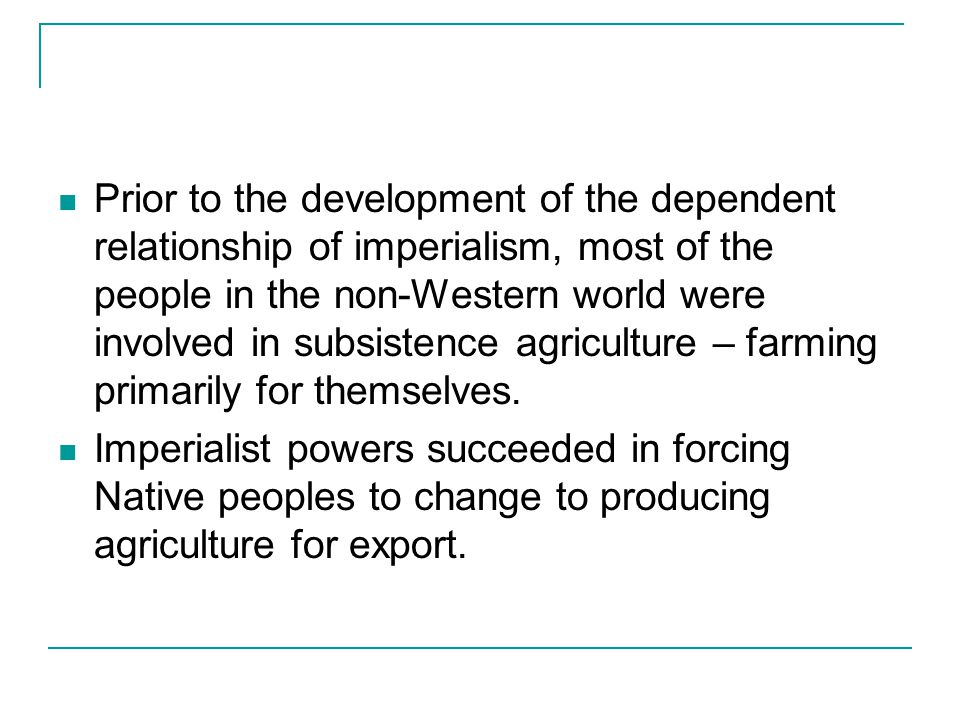 Prior to the development of the dependent relationship of imperialism, most of the people in the non-Western world were involved in subsistence agriculture – farming primarily for themselves.