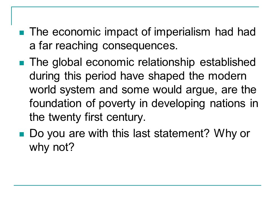 The economic impact of imperialism had had a far reaching consequences.